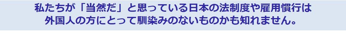 私たちが「当然だ」と思っている日本の法制度や雇用慣行は外国人の方にとって馴染みのないものかも知れません。